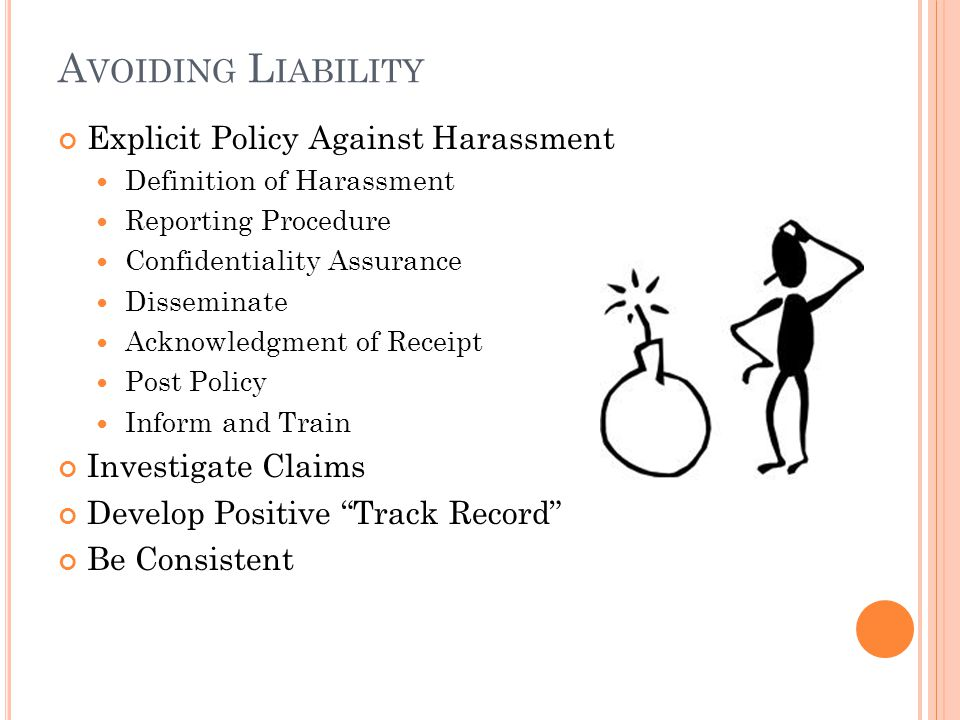 A VOIDING L IABILITY Explicit Policy Against Harassment Definition of Harassment Reporting Procedure Confidentiality Assurance Disseminate Acknowledgment of Receipt Post Policy Inform and Train Investigate Claims Develop Positive Track Record Be Consistent