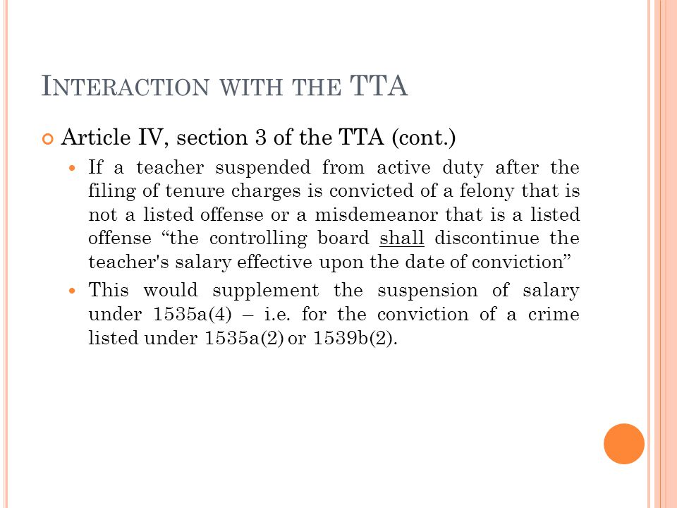 I NTERACTION WITH THE TTA Article IV, section 3 of the TTA (cont.) If a teacher suspended from active duty after the filing of tenure charges is convicted of a felony that is not a listed offense or a misdemeanor that is a listed offense the controlling board shall discontinue the teacher s salary effective upon the date of conviction This would supplement the suspension of salary under 1535a(4) – i.e.