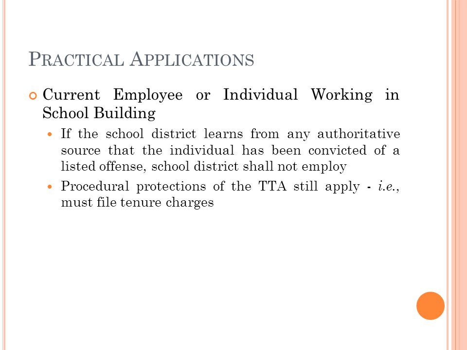 P RACTICAL A PPLICATIONS Current Employee or Individual Working in School Building If the school district learns from any authoritative source that the individual has been convicted of a listed offense, school district shall not employ Procedural protections of the TTA still apply - i.e., must file tenure charges