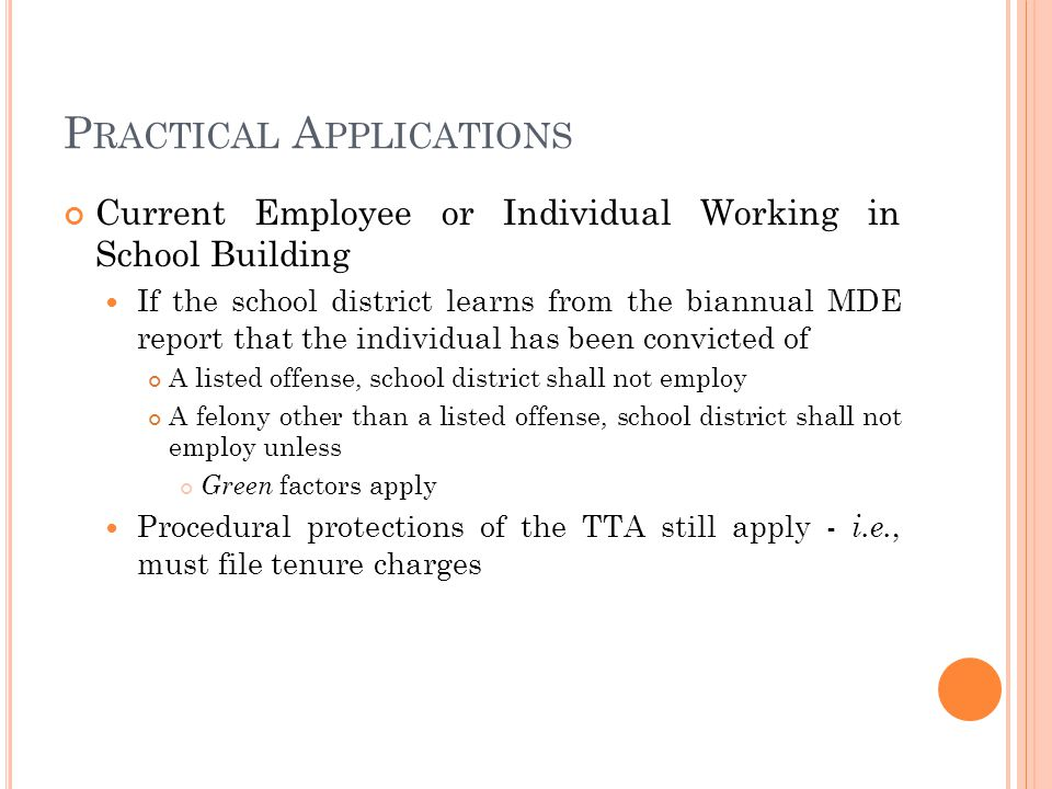 P RACTICAL A PPLICATIONS Current Employee or Individual Working in School Building If the school district learns from the biannual MDE report that the individual has been convicted of A listed offense, school district shall not employ A felony other than a listed offense, school district shall not employ unless Green factors apply Procedural protections of the TTA still apply - i.e., must file tenure charges