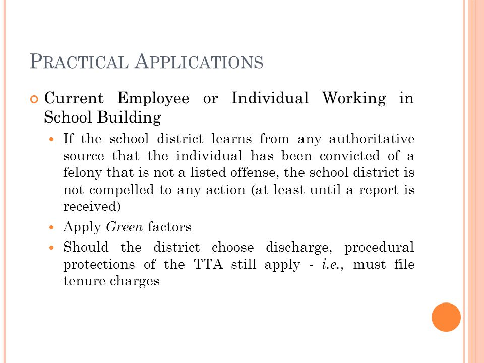 P RACTICAL A PPLICATIONS Current Employee or Individual Working in School Building If the school district learns from any authoritative source that the individual has been convicted of a felony that is not a listed offense, the school district is not compelled to any action (at least until a report is received) Apply Green factors Should the district choose discharge, procedural protections of the TTA still apply - i.e., must file tenure charges