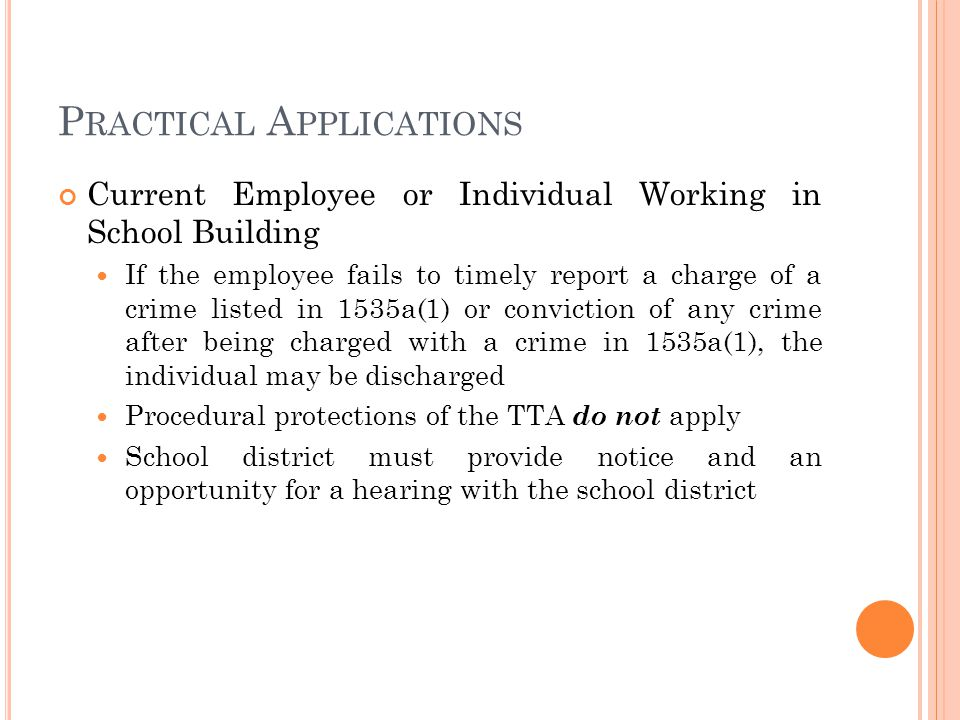 P RACTICAL A PPLICATIONS Current Employee or Individual Working in School Building If the employee fails to timely report a charge of a crime listed in 1535a(1) or conviction of any crime after being charged with a crime in 1535a(1), the individual may be discharged Procedural protections of the TTA do not apply School district must provide notice and an opportunity for a hearing with the school district