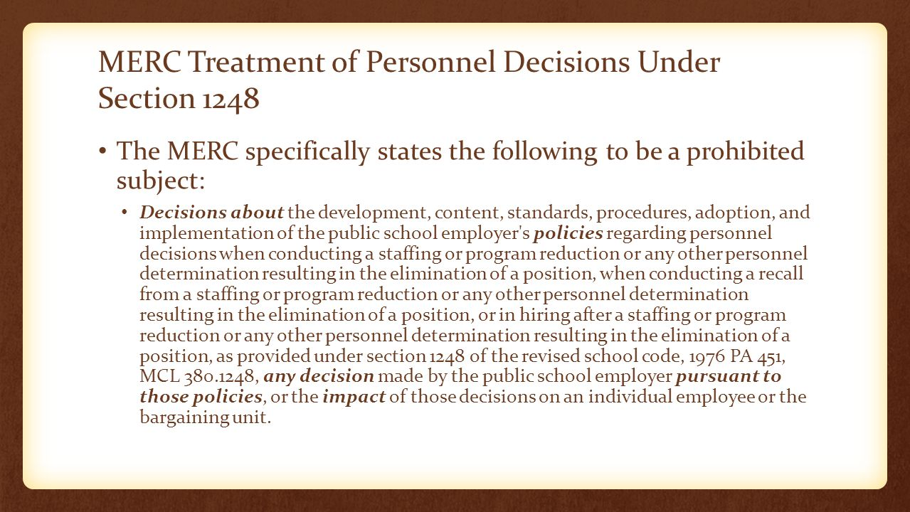 MERC Treatment of Personnel Decisions Under Section 1248 The MERC specifically states the following to be a prohibited subject: Decisions about the development, content, standards, procedures, adoption, and implementation of the public school employer s policies regarding personnel decisions when conducting a staffing or program reduction or any other personnel determination resulting in the elimination of a position, when conducting a recall from a staffing or program reduction or any other personnel determination resulting in the elimination of a position, or in hiring after a staffing or program reduction or any other personnel determination resulting in the elimination of a position, as provided under section 1248 of the revised school code, 1976 PA 451, MCL 380.1248, any decision made by the public school employer pursuant to those policies, or the impact of those decisions on an individual employee or the bargaining unit.