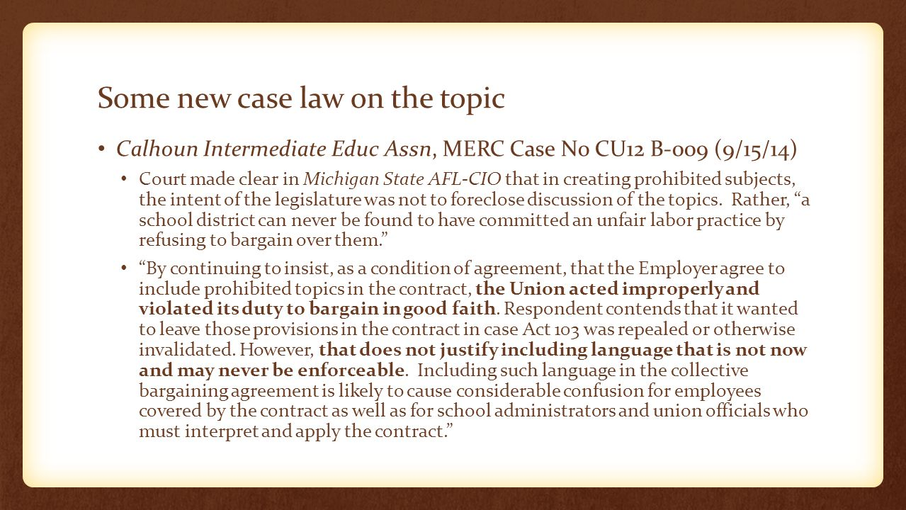 Some new case law on the topic Calhoun Intermediate Educ Assn, MERC Case No CU12 B-009 (9/15/14) Court made clear in Michigan State AFL-CIO that in creating prohibited subjects, the intent of the legislature was not to foreclose discussion of the topics.