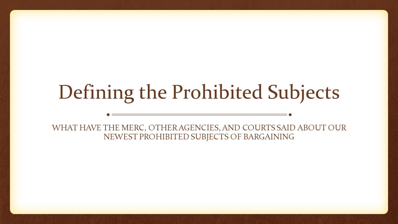 Defining the Prohibited Subjects WHAT HAVE THE MERC, OTHER AGENCIES, AND COURTS SAID ABOUT OUR NEWEST PROHIBITED SUBJECTS OF BARGAINING