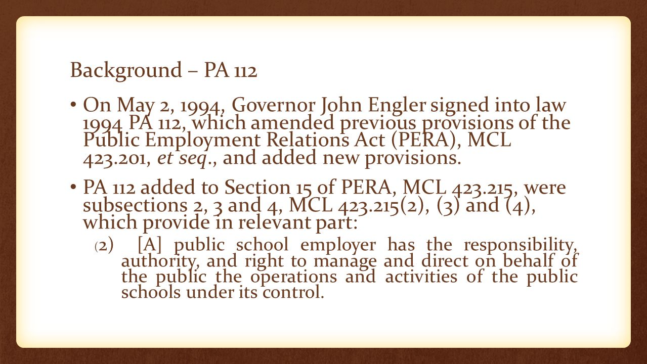 Background – PA 112 On May 2, 1994, Governor John Engler signed into law 1994 PA 112, which amended previous provisions of the Public Employment Relations Act (PERA), MCL 423.201, et seq., and added new provisions.