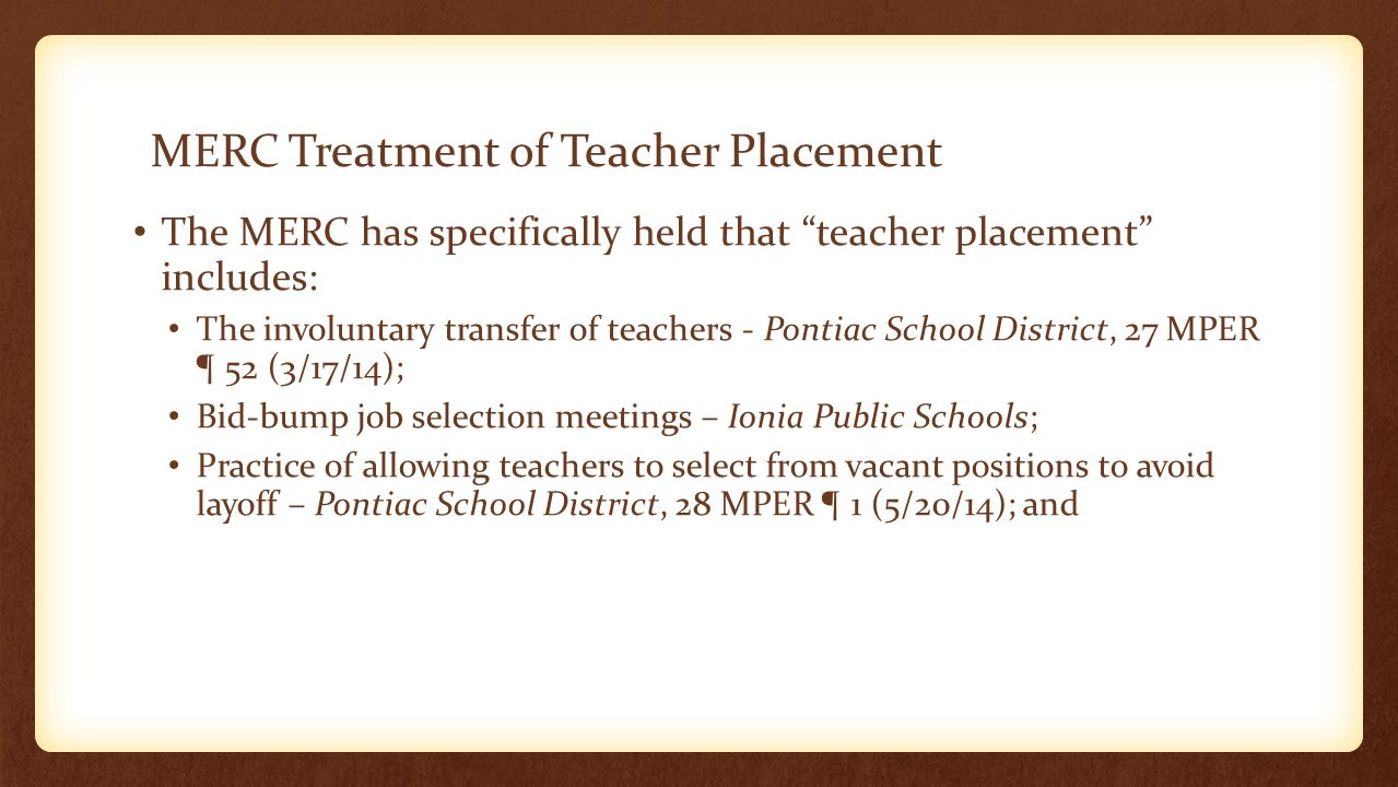 MERC Treatment of Teacher Placement The MERC has specifically held that teacher placement includes: The involuntary transfer of teachers - Pontiac School District, 27 MPER ¶ 52 (3/17/14); Bid-bump job selection meetings – Ionia Public Schools; Practice of allowing teachers to select from vacant positions to avoid layoff – Pontiac School District, 28 MPER ¶ 1 (5/20/14); and