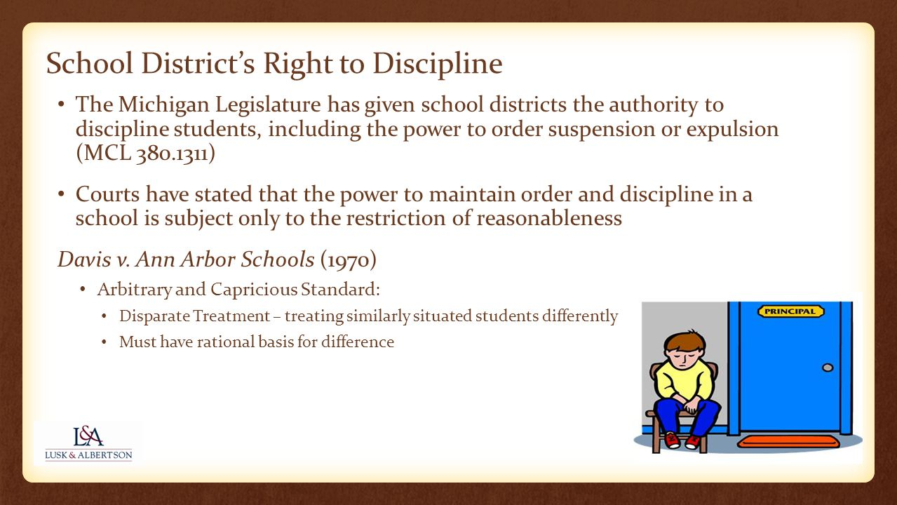 The Michigan Legislature has given school districts the authority to discipline students, including the power to order suspension or expulsion (MCL 380.1311) Courts have stated that the power to maintain order and discipline in a school is subject only to the restriction of reasonableness Davis v.