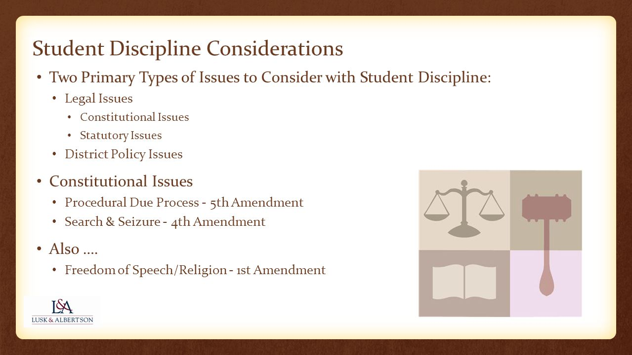 Student Discipline Considerations Two Primary Types of Issues to Consider with Student Discipline: Legal Issues Constitutional Issues Statutory Issues District Policy Issues Constitutional Issues Procedural Due Process - 5th Amendment Search & Seizure - 4th Amendment Also ….