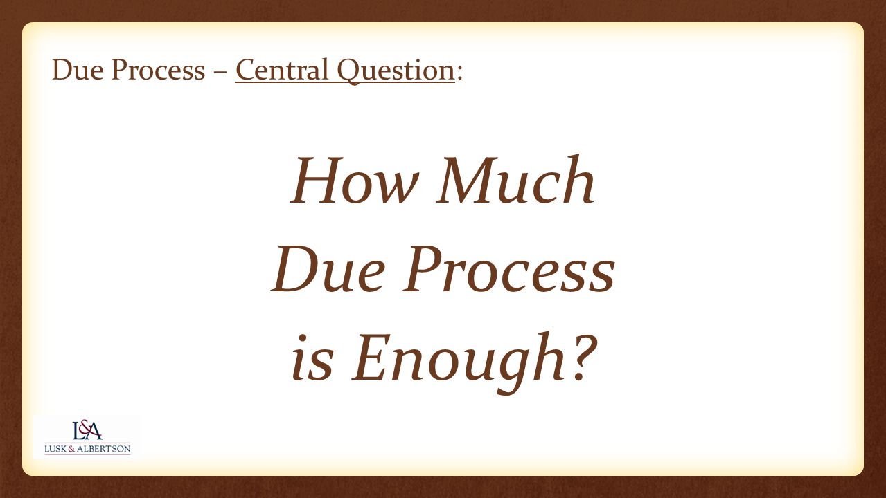 Due Process – Central Question: How Much Due Process is Enough