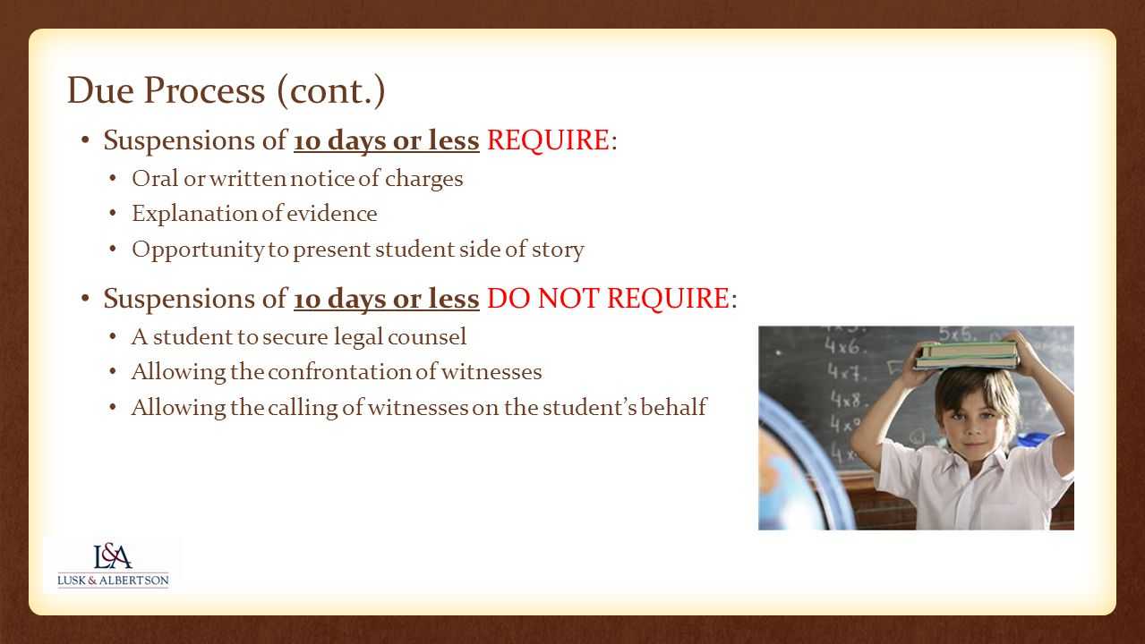 Due Process (cont.) Suspensions of 10 days or less REQUIRE: Oral or written notice of charges Explanation of evidence Opportunity to present student side of story Suspensions of 10 days or less DO NOT REQUIRE: A student to secure legal counsel Allowing the confrontation of witnesses Allowing the calling of witnesses on the student's behalf