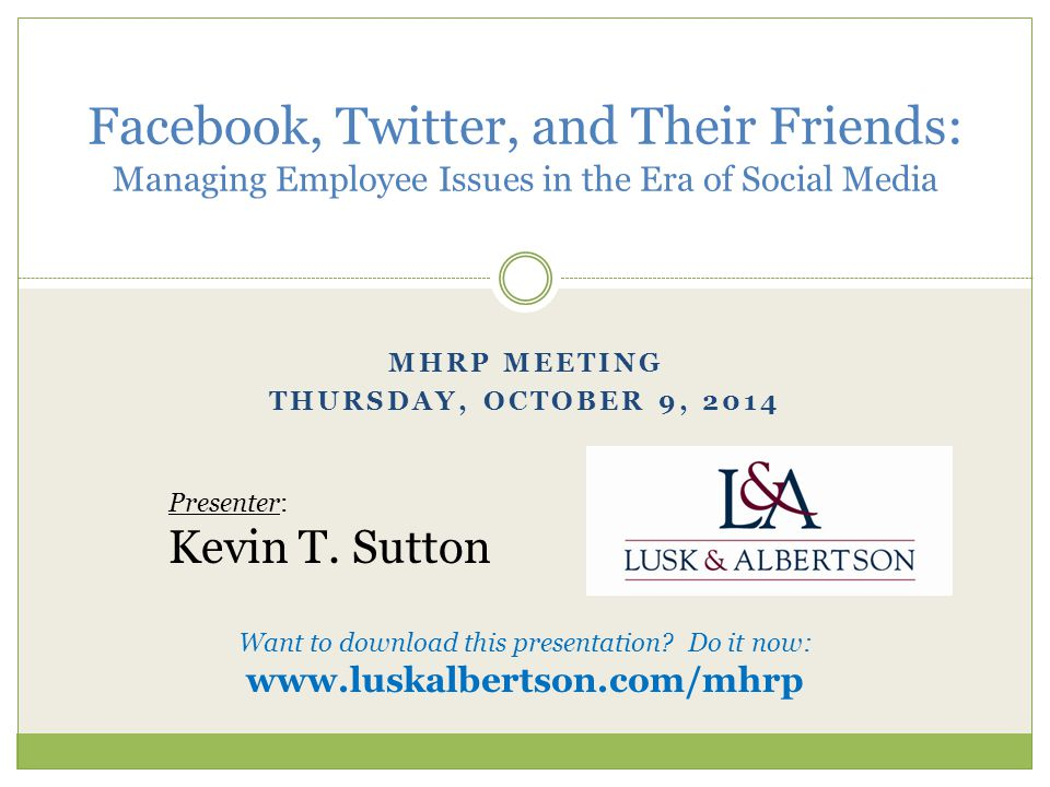 MHRP MEETING THURSDAY, OCTOBER 9, 2014 Facebook, Twitter, and Their Friends: Managing Employee Issues in the Era of Social Media Presenter: Kevin T.