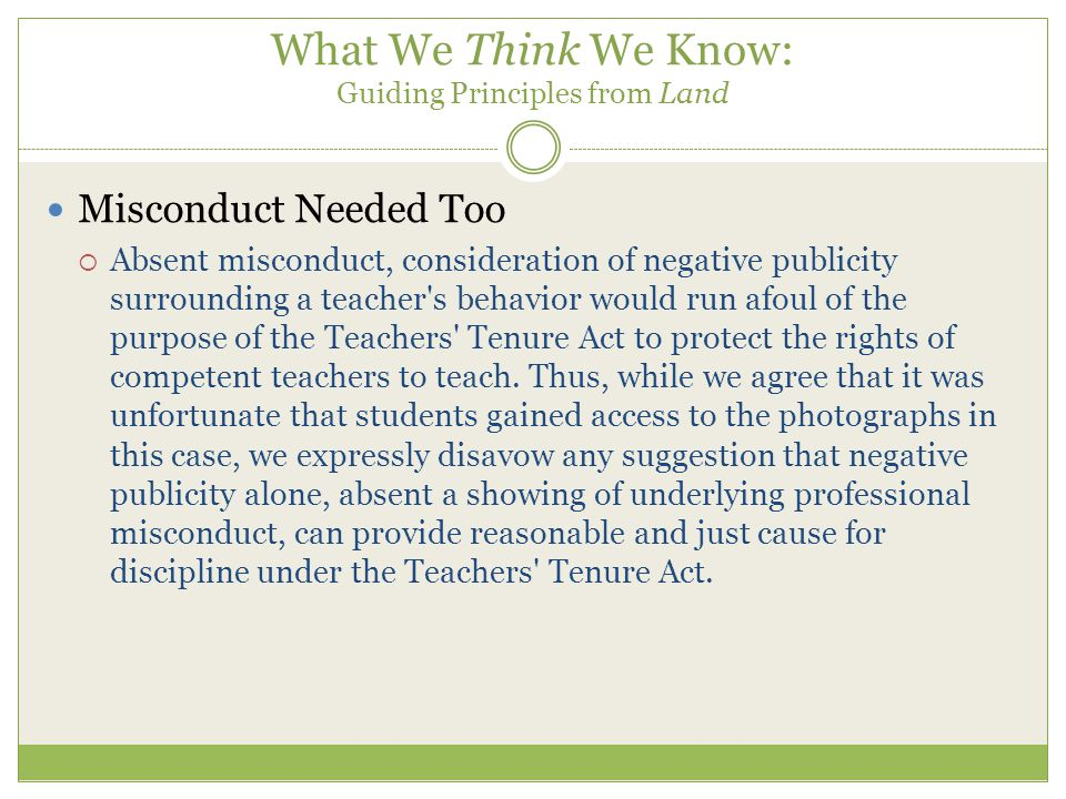 What We Think We Know: Guiding Principles from Land Misconduct Needed Too  Absent misconduct, consideration of negative publicity surrounding a teacher s behavior would run afoul of the purpose of the Teachers Tenure Act to protect the rights of competent teachers to teach.