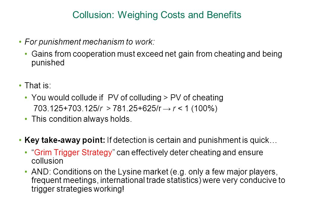 Collusion: Weighing Costs and Benefits For punishment mechanism to work: Gains from cooperation must exceed net gain from cheating and being punished That is: You would collude if PV of colluding > PV of cheating 703.125+703.125/r > 781.25+625/r → r < 1 (100%) This condition always holds.