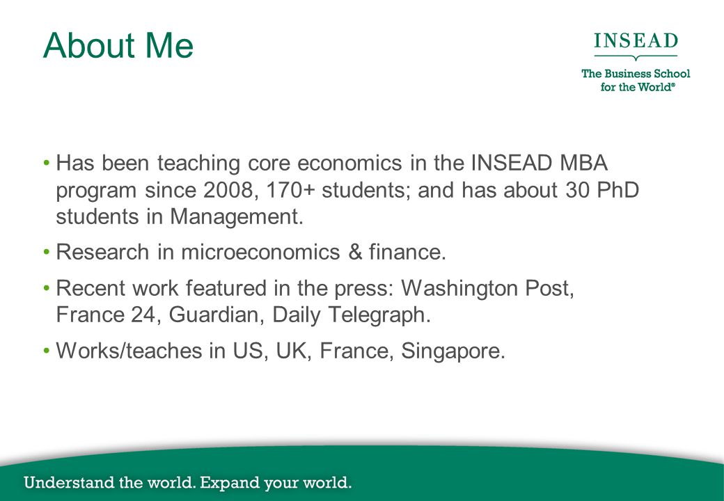 About Me Has been teaching core economics in the INSEAD MBA program since 2008, 170+ students; and has about 30 PhD students in Management.
