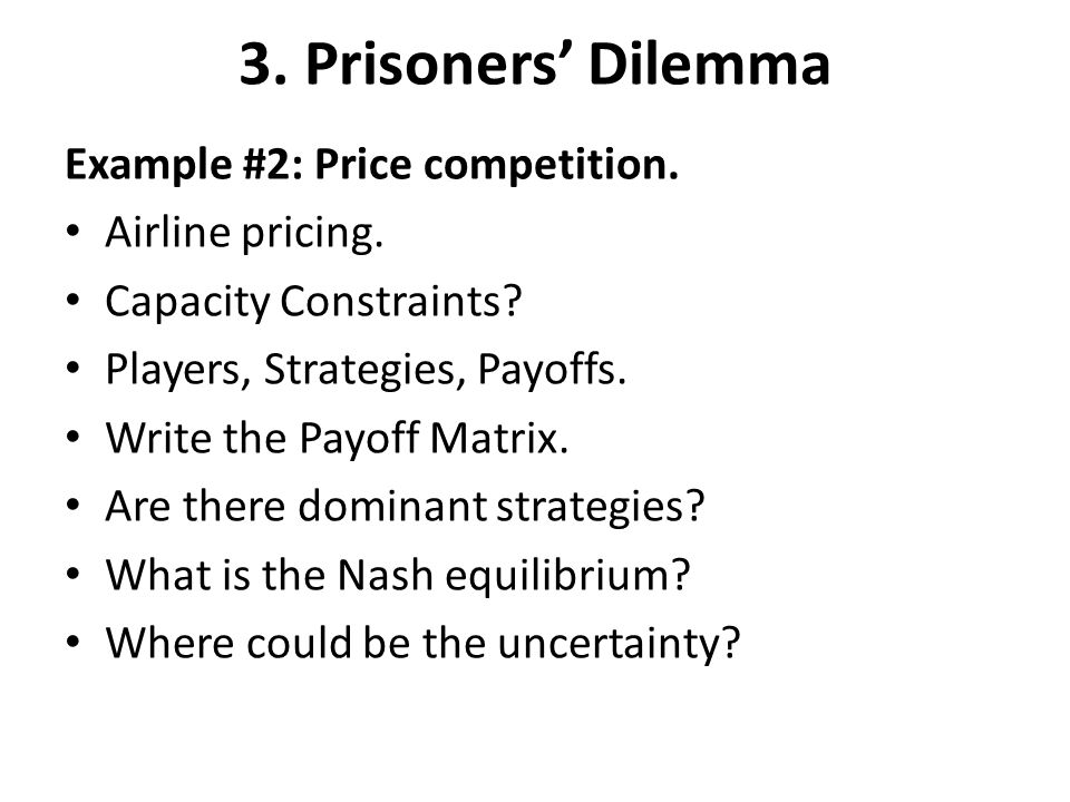 Example #2: Price competition. Airline pricing. Capacity Constraints? Players, Strategies, Payoffs. Write the Payoff Matrix. Are there dominant strate