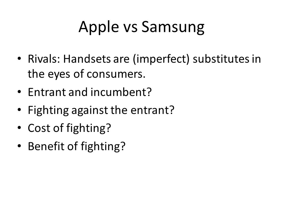 Apple vs Samsung Rivals: Handsets are (imperfect) substitutes in the eyes of consumers. Entrant and incumbent? Fighting against the entrant? Cost of f