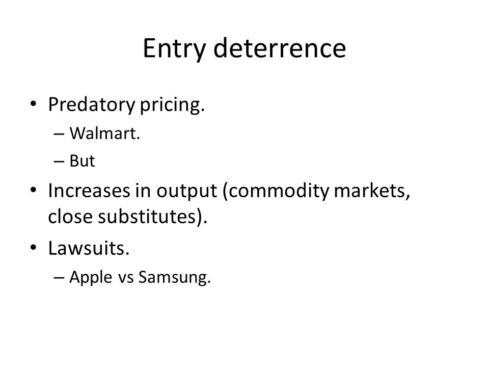 Entry deterrence Predatory pricing. – Walmart. – But Increases in output (commodity markets, close substitutes). Lawsuits. – Apple vs Samsung.