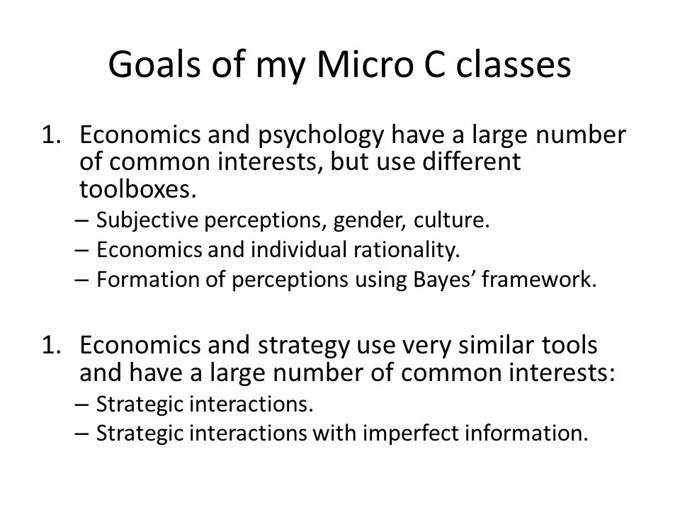 Goals of my Micro C classes 1.Economics and psychology have a large number of common interests, but use different toolboxes. – Subjective perceptions,
