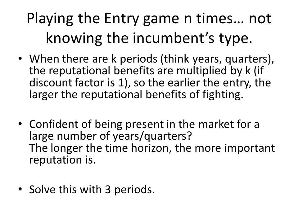Playing the Entry game n times… not knowing the incumbent's type. When there are k periods (think years, quarters), the reputational benefits are mult