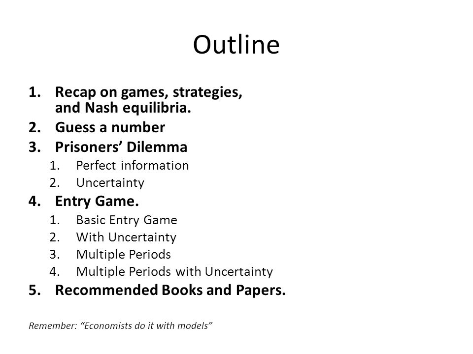 Outline 1.Recap on games, strategies, and Nash equilibria. 2.Guess a number 3.Prisoners' Dilemma 1.Perfect information 2.Uncertainty 4.Entry Game. 1.B