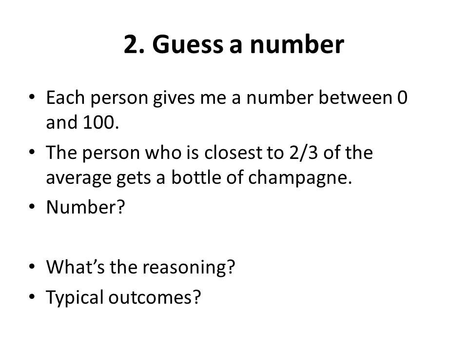 2. Guess a number Each person gives me a number between 0 and 100. The person who is closest to 2/3 of the average gets a bottle of champagne. Number?