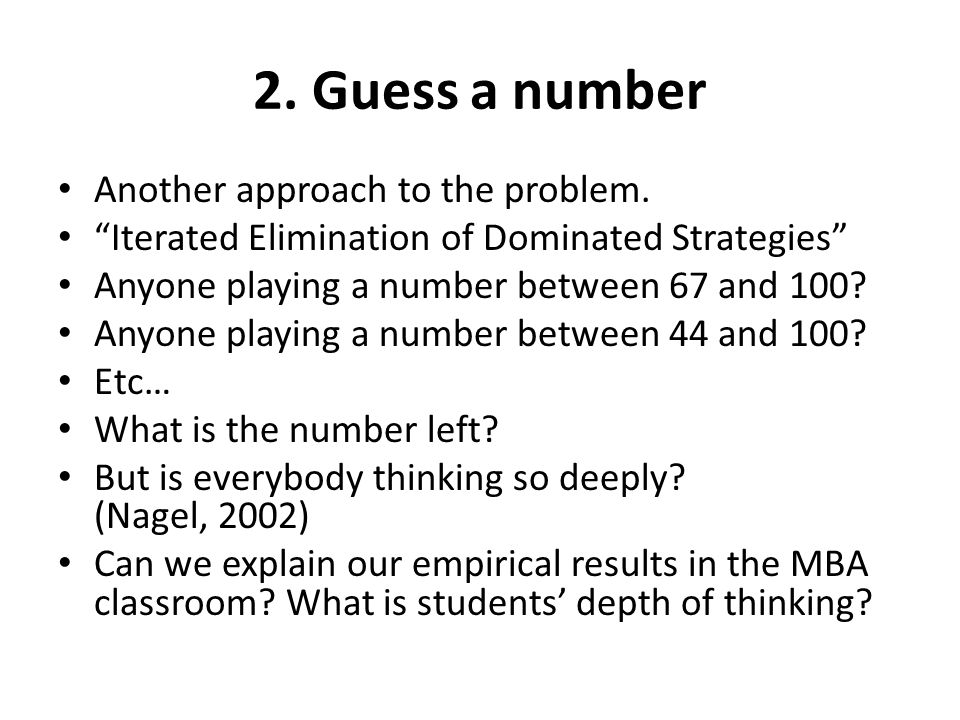 "2. Guess a number Another approach to the problem. ""Iterated Elimination of Dominated Strategies"" Anyone playing a number between 67 and 100? Anyone p"