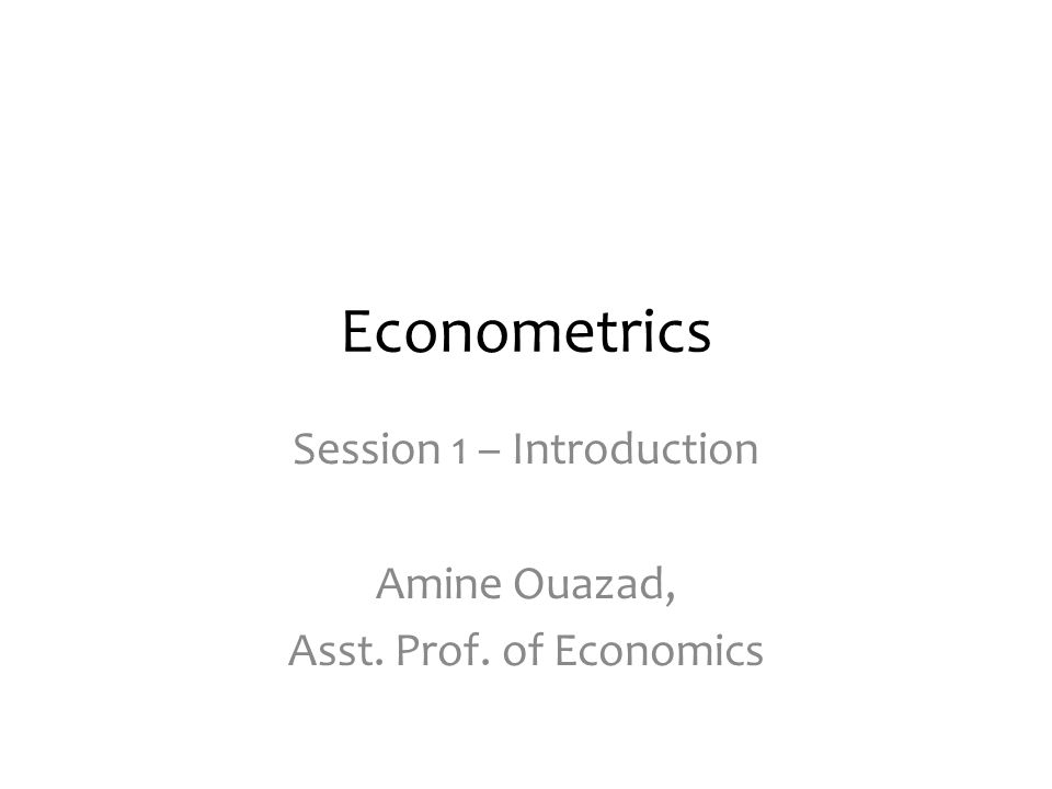 Econometrics Session 1 – Introduction Amine Ouazad, Asst. Prof. of Economics