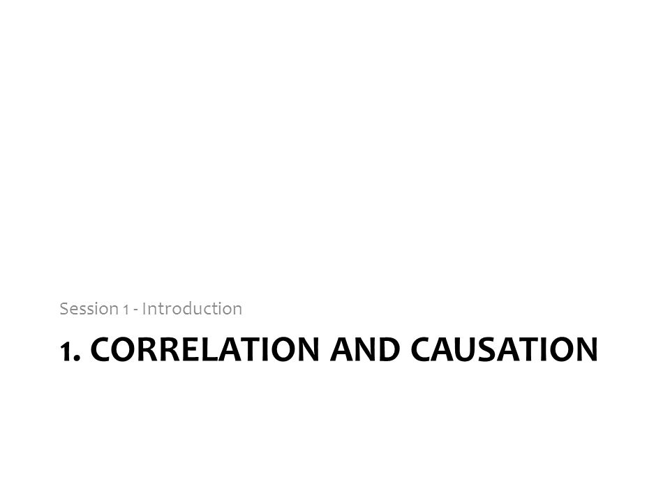 1. CORRELATION AND CAUSATION Session 1 - Introduction