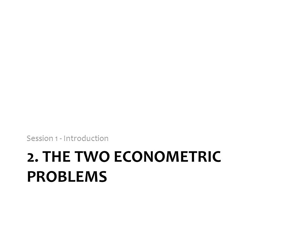 2. THE TWO ECONOMETRIC PROBLEMS Session 1 - Introduction