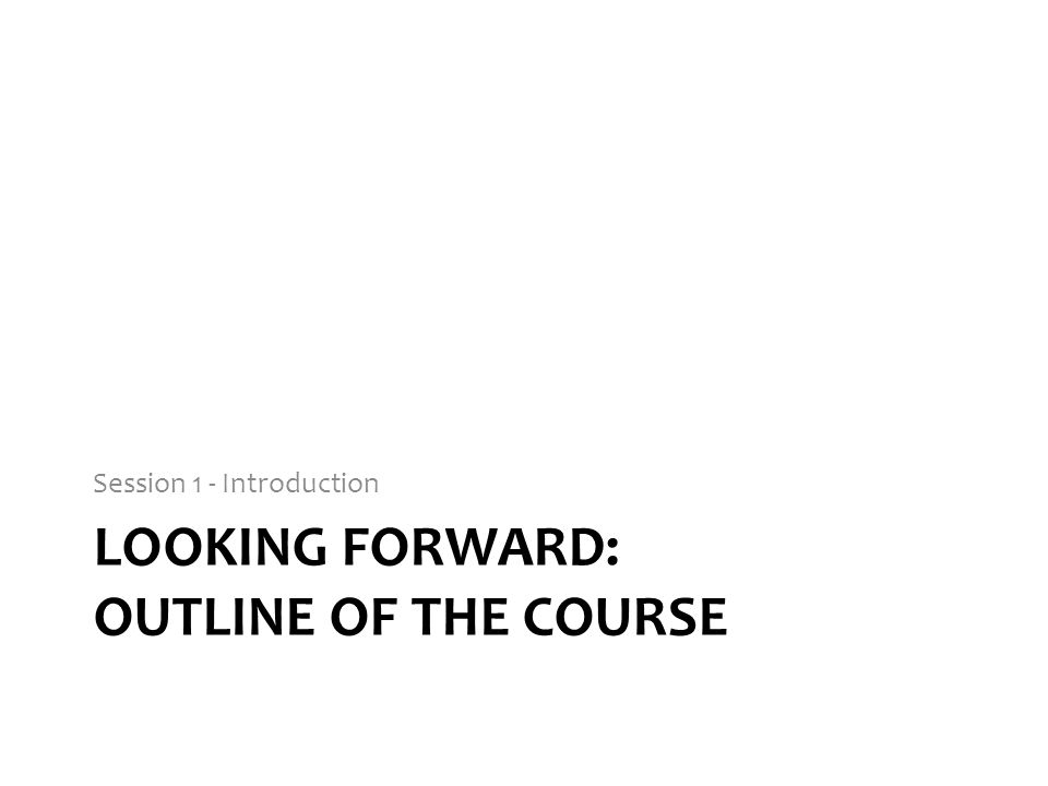 LOOKING FORWARD: OUTLINE OF THE COURSE Session 1 - Introduction