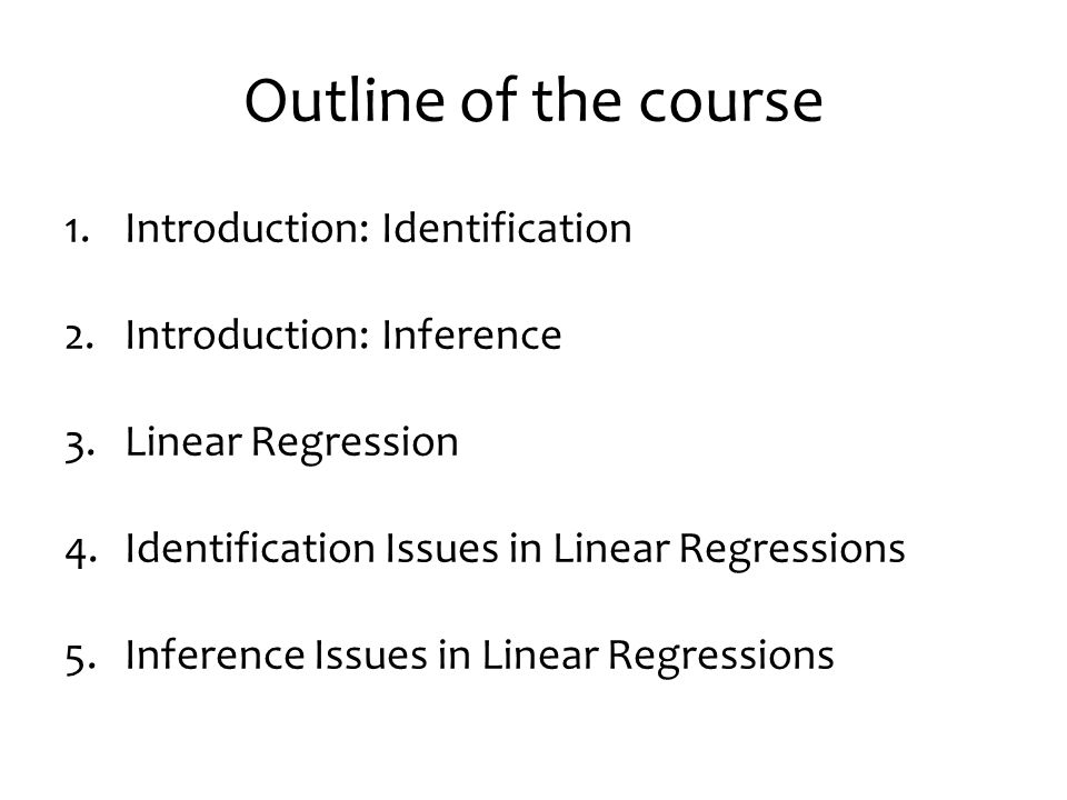 Outline of the course 1.Introduction: Identification 2.Introduction: Inference 3.Linear Regression 4.Identification Issues in Linear Regressions 5.Inference Issues in Linear Regressions
