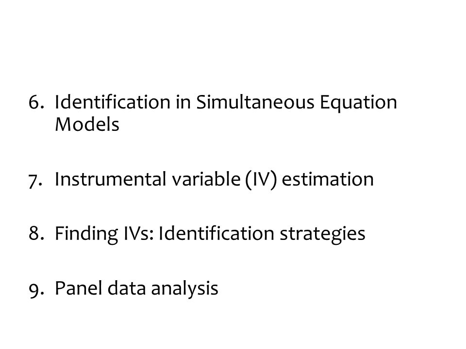 6.Identification in Simultaneous Equation Models 7.Instrumental variable (IV) estimation 8.Finding IVs: Identification strategies 9.Panel data analysis