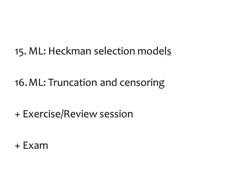 15.ML: Heckman selection models 16.ML: Truncation and censoring + Exercise/Review session + Exam