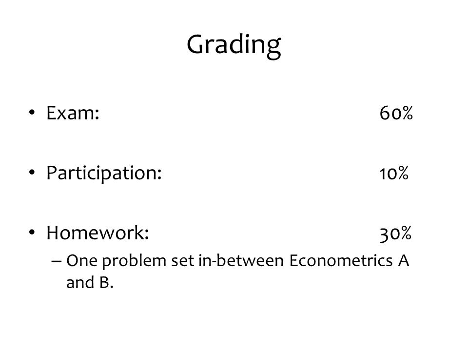 Grading Exam: 60% Participation: 10% Homework: 30% – One problem set in-between Econometrics A and B.