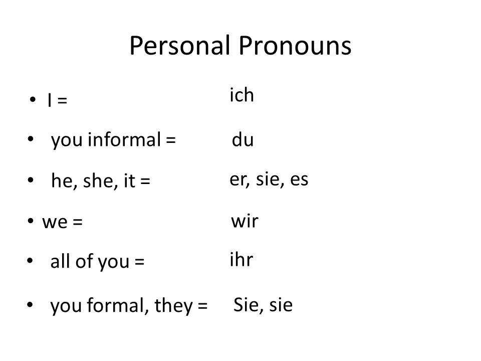 Personal Pronouns I = ich you informal =du he, she, it = er, sie, es we = wir all of you = ihr you formal, they = Sie, sie