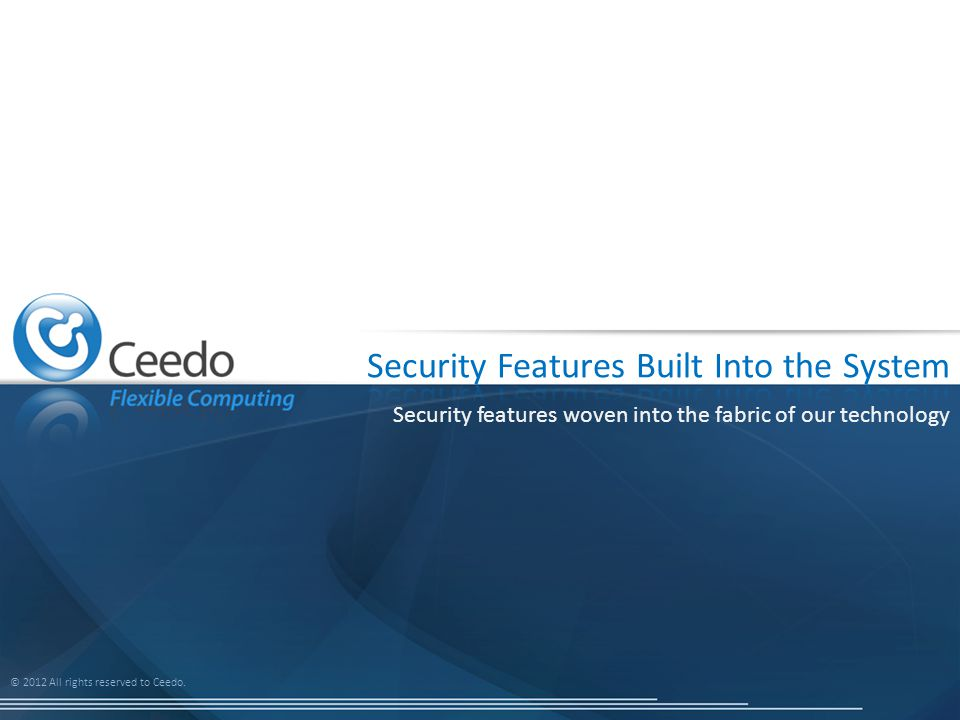 © 2012 All rights reserved to Ceedo. Security features woven into the fabric of our technology