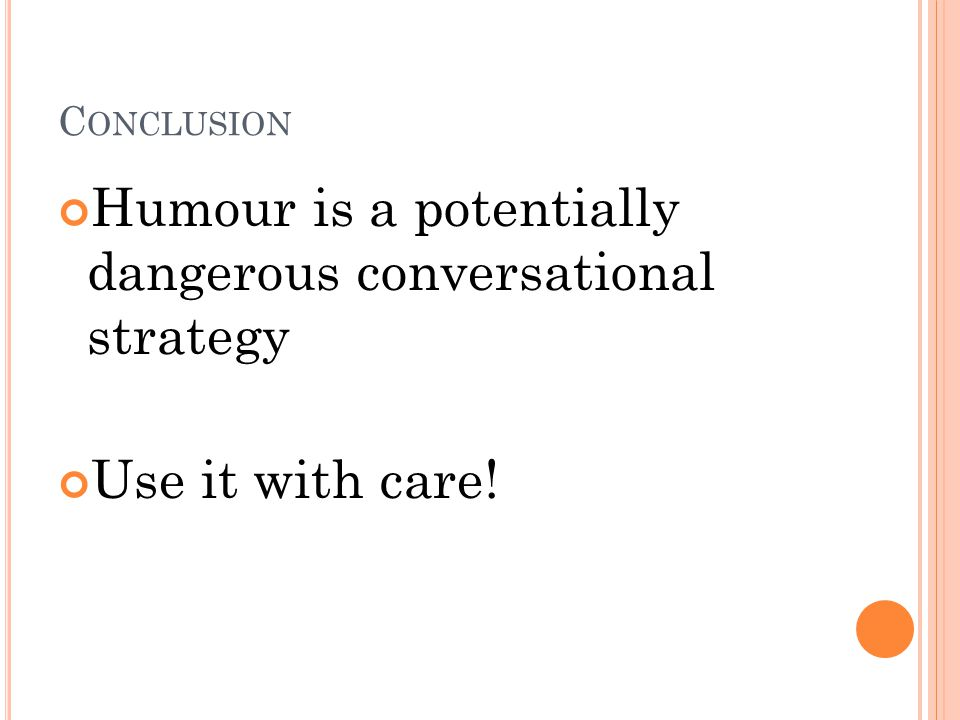 C ONCLUSION Humour is a potentially dangerous conversational strategy Use it with care!