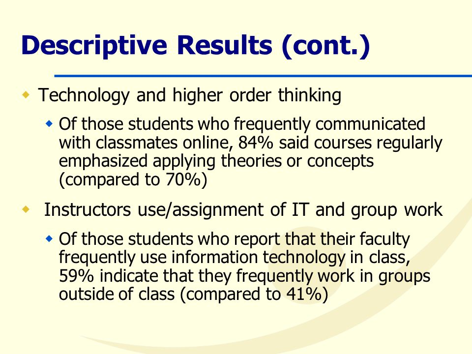 Descriptive Results (cont.)  Technology and higher order thinking  Of those students who frequently communicated with classmates online, 84% said courses regularly emphasized applying theories or concepts (compared to 70%)  Instructors use/assignment of IT and group work  Of those students who report that their faculty frequently use information technology in class, 59% indicate that they frequently work in groups outside of class (compared to 41%)