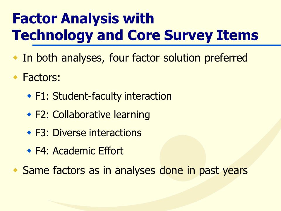 Factor Analysis with Technology and Core Survey Items  In both analyses, four factor solution preferred  Factors:  F1: Student-faculty interaction  F2: Collaborative learning  F3: Diverse interactions  F4: Academic Effort  Same factors as in analyses done in past years
