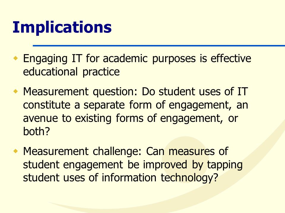 Implications  Engaging IT for academic purposes is effective educational practice  Measurement question: Do student uses of IT constitute a separate form of engagement, an avenue to existing forms of engagement, or both.