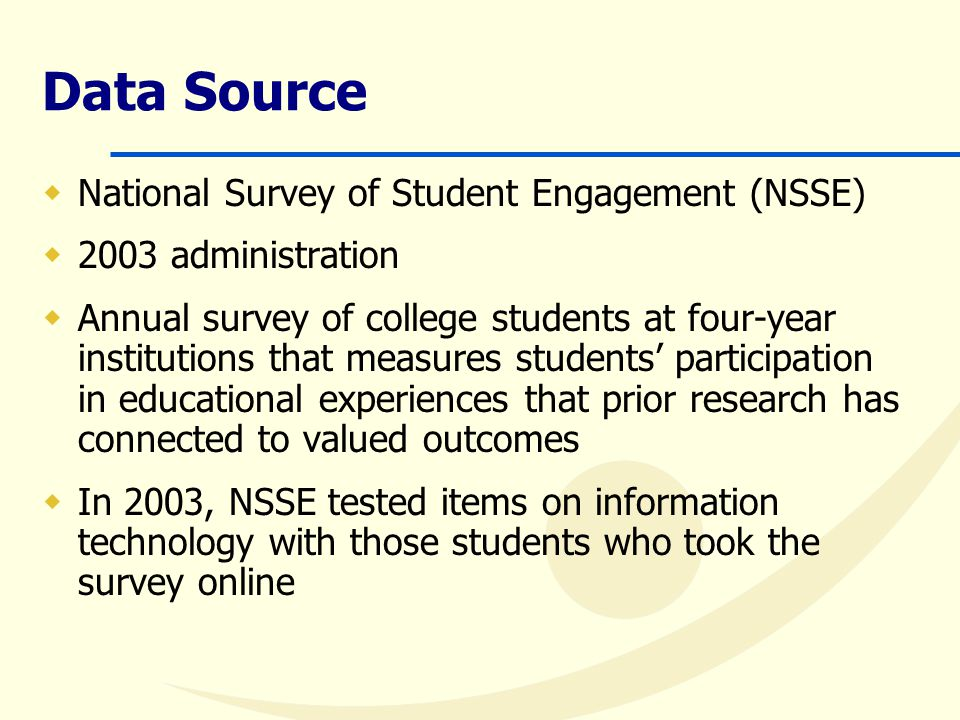 Data Source  National Survey of Student Engagement (NSSE)  2003 administration  Annual survey of college students at four-year institutions that measures students' participation in educational experiences that prior research has connected to valued outcomes  In 2003, NSSE tested items on information technology with those students who took the survey online