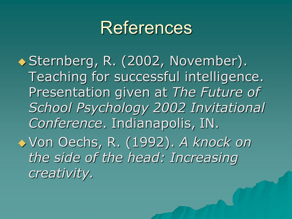 References  Sternberg, R. (2002, November). Teaching for successful intelligence.