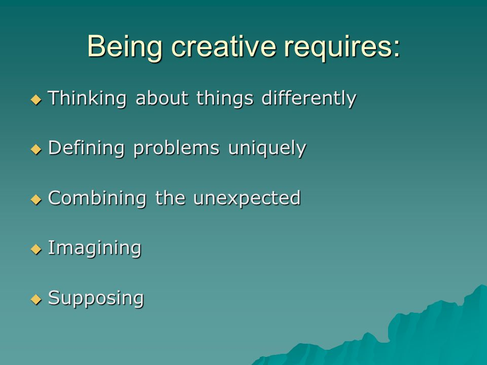 Being creative requires:  Thinking about things differently  Defining problems uniquely  Combining the unexpected  Imagining  Supposing