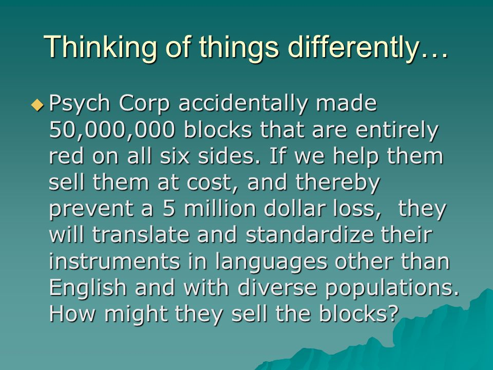 Thinking of things differently…  Psych Corp accidentally made 50,000,000 blocks that are entirely red on all six sides.
