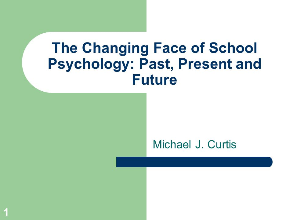 1 The Changing Face of School Psychology: Past, Present and Future Michael J. Curtis
