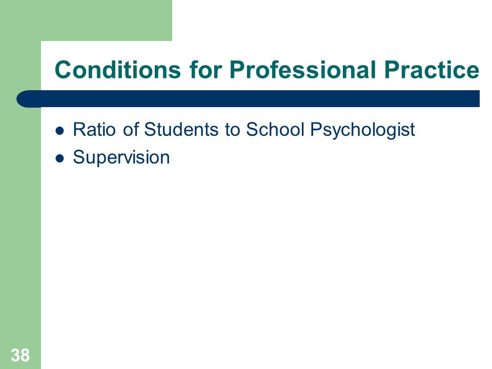 38 Conditions for Professional Practice Ratio of Students to School Psychologist Supervision