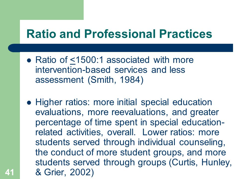 41 Ratio and Professional Practices Ratio of <1500:1 associated with more intervention-based services and less assessment (Smith, 1984) Higher ratios: more initial special education evaluations, more reevaluations, and greater percentage of time spent in special education- related activities, overall.