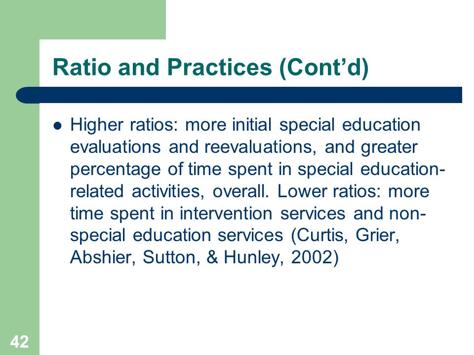 42 Ratio and Practices (Cont'd) Higher ratios: more initial special education evaluations and reevaluations, and greater percentage of time spent in special education- related activities, overall.