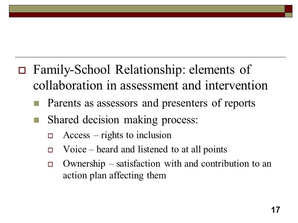 17  Family-School Relationship: elements of collaboration in assessment and intervention Parents as assessors and presenters of reports Shared decisi